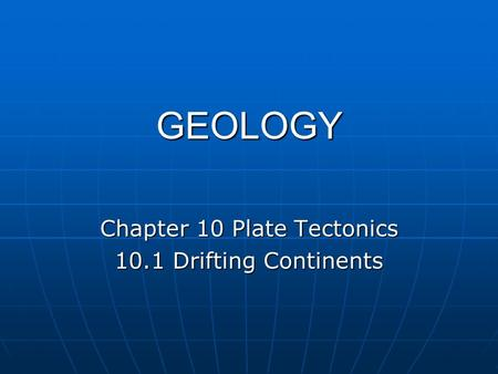 GEOLOGY Chapter 10 Plate Tectonics 10.1 Drifting Continents.