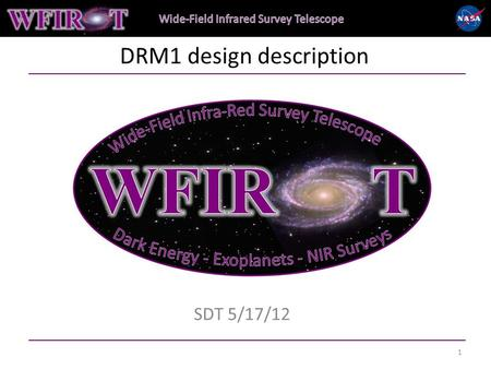 "DRM1 design description SDT 5/17/12 1. WFIRST DRM candidate design summary At SDT6 2/2-3/2012 consensus for full-up mission, aka ""DRM1"" was: 1.3m aperture,"