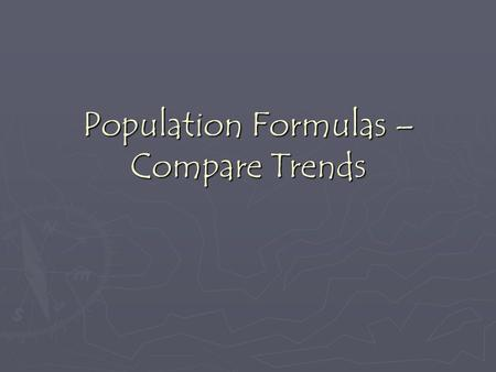 Population Formulas – Compare Trends. An example… ► Let's say a country has a population of 30,000,000.  Births = 390,000immigrants = 220,000  Deaths.