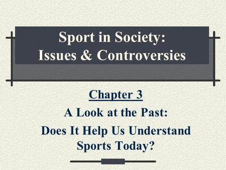 Sport in Society: Issues & Controversies Chapter 3 A Look at the Past: Does It Help Us Understand Sports Today?