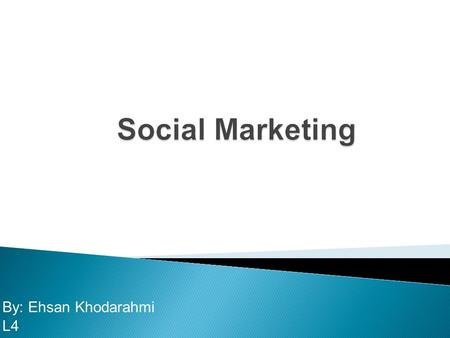 By: Ehsan Khodarahmi L4. What is social marketing? How does social marketing compare with and differ from commercial marketing, not-for profit marketing,