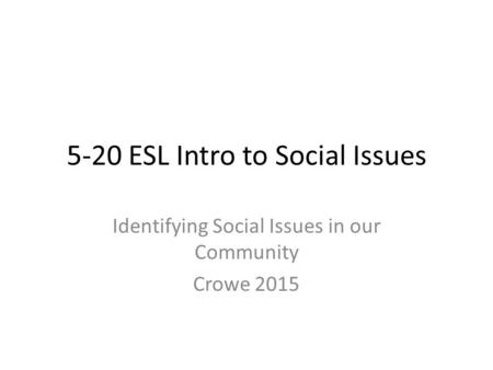 5-20 ESL Intro to Social Issues Identifying Social Issues in our Community Crowe 2015.