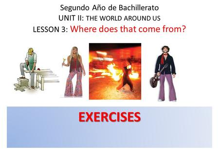 Segundo Año de Bachillerato UNIT II: THE WORLD AROUND US LESSON 3: Where does that come from? EXERCISES.