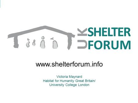 Www.shelterforum.info Victoria Maynard Habitat for Humanity Great Britain/ University College London.