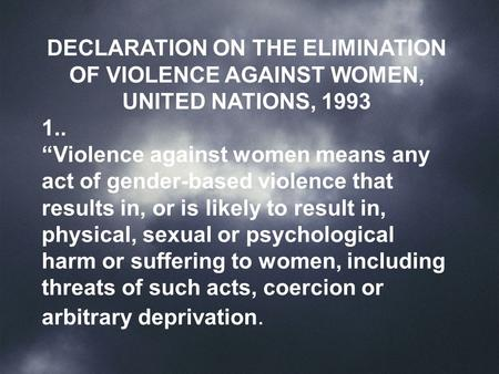 "DECLARATION ON THE ELIMINATION OF VIOLENCE AGAINST WOMEN, UNITED NATIONS, 1993 1.. ""Violence against women means any act of gender-based violence that."