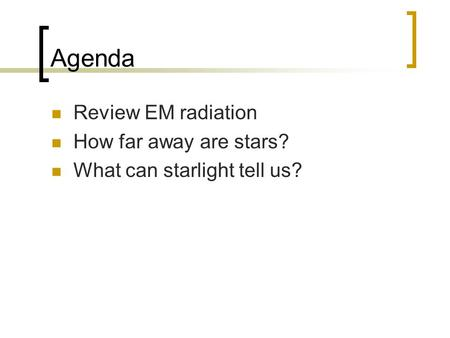 Agenda Review EM radiation How far away are stars? What can starlight tell us?
