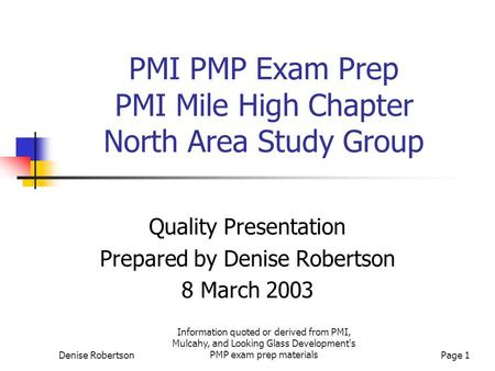 Denise Robertson Information quoted or derived from PMI, Mulcahy, and Looking Glass Development's PMP exam prep materialsPage 1 PMI PMP Exam Prep PMI Mile.
