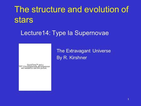 1 The structure and evolution of stars Lecture14: Type Ia Supernovae The Extravagant Universe By R. Kirshner.