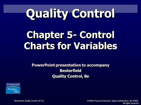 Besterfield: Quality Control, 8 th ed..© 2009 Pearson Education, Upper Saddle River, NJ 07458. All rights reserved Quality Control PowerPoint presentation.