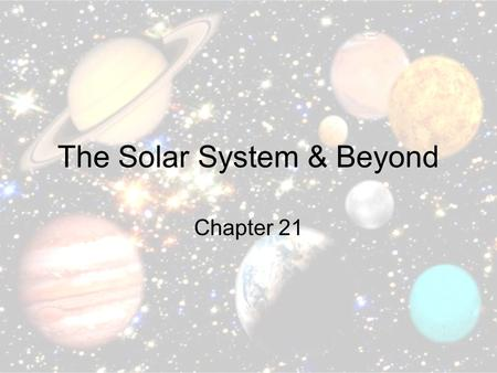 The Solar System & Beyond Chapter 21. The Sun The closest star Center of our universe Made up of hydrogen and helium atoms that produce light and heat.
