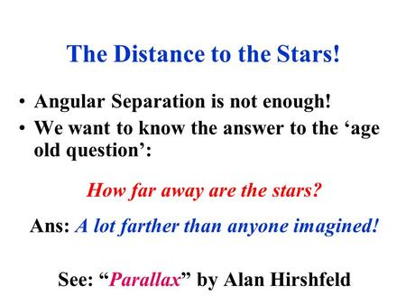 Angular Separation is not enough! We want to know the answer to the 'age old question': How far away are the stars? Ans: A lot farther than anyone imagined!