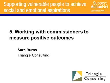 5. Working with commissioners to measure positive outcomes Sara Burns Triangle Consulting.