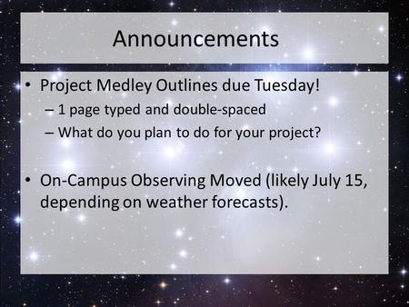 Announcements Project Medley Outlines due Tuesday! – 1 page typed and double-spaced – What do you plan to do for your project? On-Campus Observing Moved.