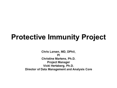Protective Immunity Project Chris Larsen, MD, DPhil, PI Christine Martens, Ph.D. Project Manager Vicki Hertzberg, Ph.D. Director of Data Management and.