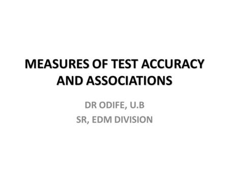 MEASURES OF TEST ACCURACY AND ASSOCIATIONS DR ODIFE, U.B SR, EDM DIVISION.