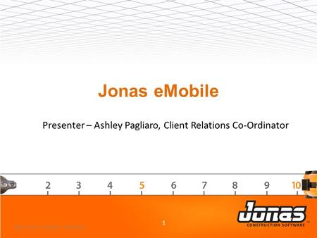 Jonas eMobile 1 2013 Jonas Customer Conference Presenter – Ashley Pagliaro, Client Relations Co-Ordinator.