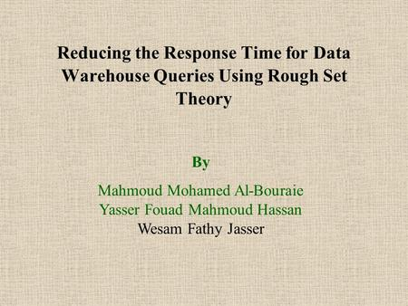Reducing the Response Time for Data Warehouse Queries Using Rough Set Theory By Mahmoud Mohamed Al-Bouraie Yasser Fouad Mahmoud Hassan Wesam Fathy Jasser.
