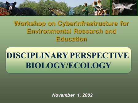 DISCIPLINARY PERSPECTIVE BIOLOGY/ECOLOGY Workshop on Cyberinfrastructure for Environmental Research and Education November 1, 2002.