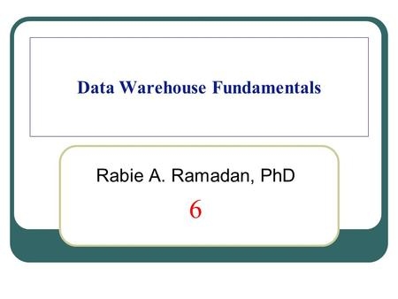 Data Warehouse Fundamentals Rabie A. Ramadan, PhD 6.