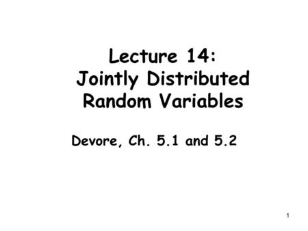 1 Lecture 14: Jointly Distributed Random Variables Devore, Ch. 5.1 and 5.2.