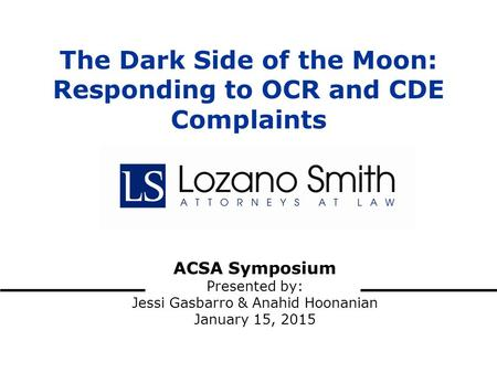ACSA Symposium Presented by: Jessi Gasbarro & Anahid Hoonanian January 15, 2015 The Dark Side of the Moon: Responding to OCR and CDE Complaints.