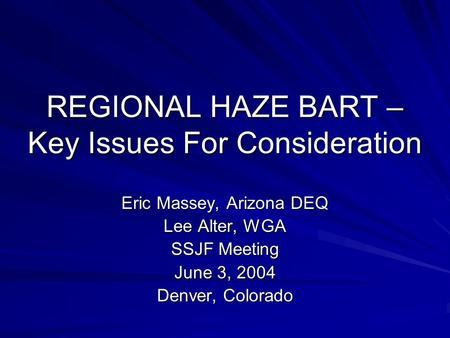 REGIONAL HAZE BART – Key Issues For Consideration Eric Massey, Arizona DEQ Lee Alter, WGA SSJF Meeting June 3, 2004 Denver, Colorado.