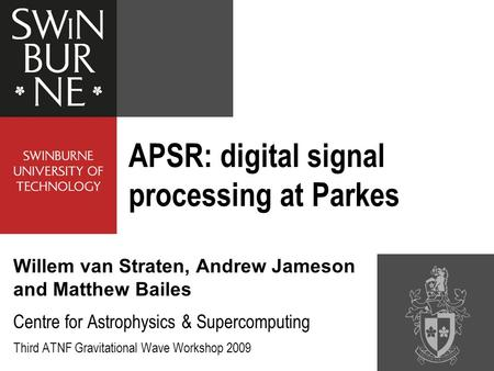 APSR: digital signal processing at Parkes Willem van Straten, Andrew Jameson and Matthew Bailes Centre for Astrophysics & Supercomputing Third ATNF Gravitational.