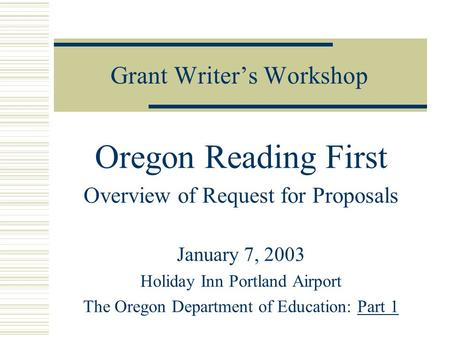 Grant Writer's Workshop Oregon Reading First Overview of Request for Proposals January 7, 2003 Holiday Inn Portland Airport The Oregon Department of Education: