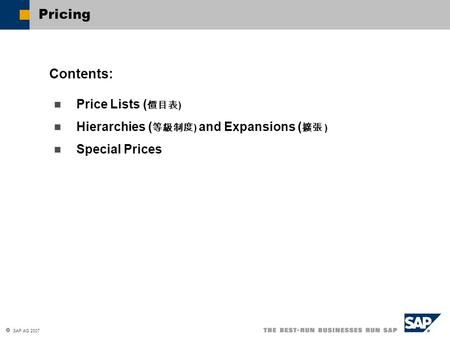  SAP AG 2007 Price Lists ( 價目表 ) Hierarchies ( 等級制度 ) and Expansions ( 擴張 ) Special Prices Contents: Pricing.