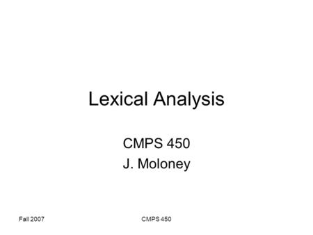 Fall 2007CMPS 450 Lexical Analysis CMPS 450 J. Moloney.