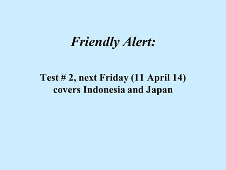 Friendly Alert: Test # 2, next Friday (11 April 14) covers Indonesia and Japan.