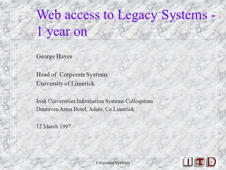 Corporate Systems Web access to Legacy Systems - 1 year on George Hayes Head of Corporate Systems University of Limerick Irish Universities Information.