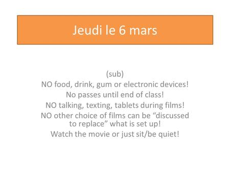 Jeudi le 6 mars (sub) NO food, drink, gum or electronic devices! No passes until end of class! NO talking, texting, tablets during films! NO other choice.