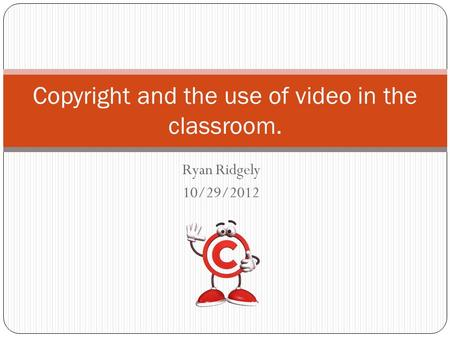 Ryan Ridgely 10/29/2012 Copyright and the use of video in the classroom.