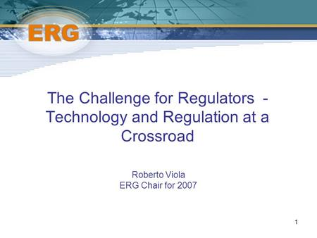 1 The Challenge for Regulators - Technology and Regulation at a Crossroad Roberto Viola ERG Chair for 2007.