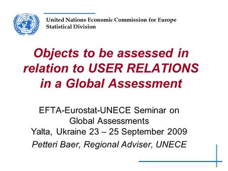 United Nations Economic Commission for Europe Statistical Division Objects to be assessed in relation to USER RELATIONS in a Global Assessment EFTA-Eurostat-UNECE.