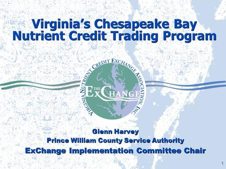 1 Virginia's Chesapeake Bay Nutrient Credit Trading Program Glenn Harvey Prince William County Service Authority ExChange Implementation Committee Chair.