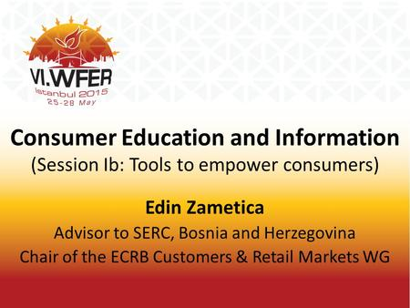 Consumer Education and Information (Session Ib: Tools to empower consumers) Edin Zametica Advisor to SERC, Bosnia and Herzegovina Chair of the ECRB Customers.