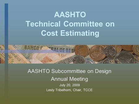 AASHTO Technical Committee on Cost Estimating AASHTO Subcommittee on Design Annual Meeting July 20, 2009 Lesly Tribelhorn, Chair, TCCE.