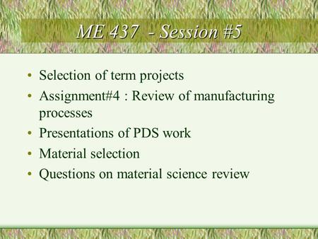 ME 437 - Session #5 Selection of term projects Assignment#4 : Review of manufacturing processes Presentations of PDS work Material selection Questions.