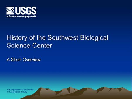 U.S. Department of the Interior U.S. Geological Survey History of the Southwest Biological Science Center A Short Overview.
