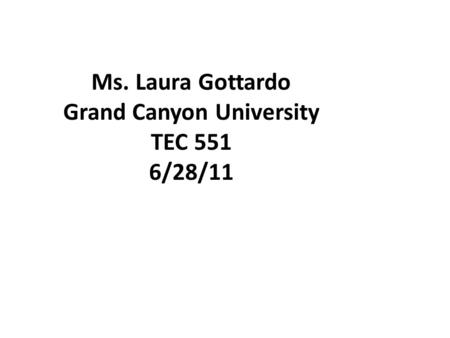 Ms. Laura Gottardo Grand Canyon University TEC 551 6/28/11.