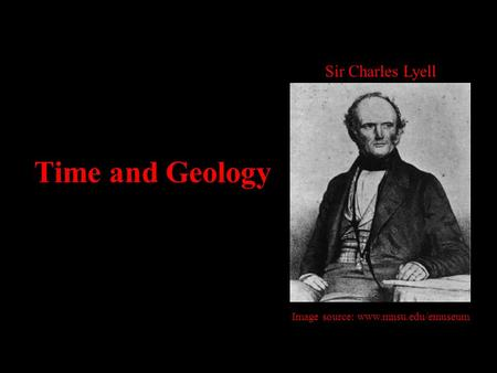 Time and Geology Sir Charles Lyell Image source: www.mnsu.edu/emuseum.