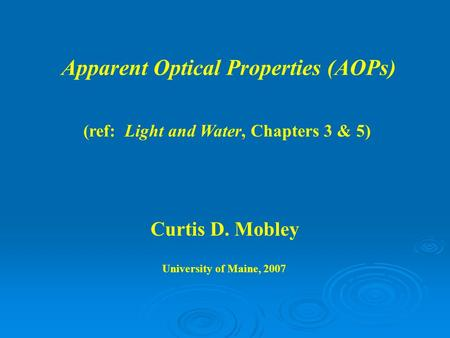 Apparent Optical Properties (AOPs) Curtis D. Mobley University of Maine, 2007 (ref: Light and Water, Chapters 3 & 5)
