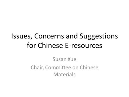 Issues, Concerns and Suggestions for Chinese E-resources Susan Xue Chair, Committee on Chinese Materials.