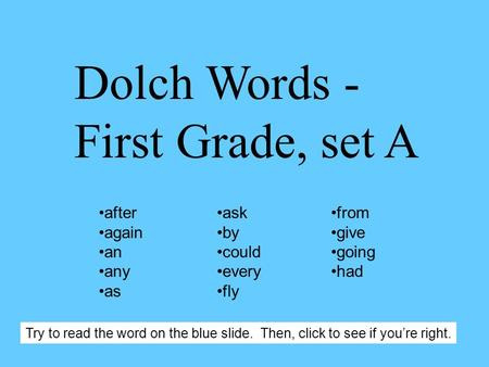 Dolch Words - First Grade, set A after again an any as ask by could every fly from give going had Try to read the word on the blue slide. Then, click.