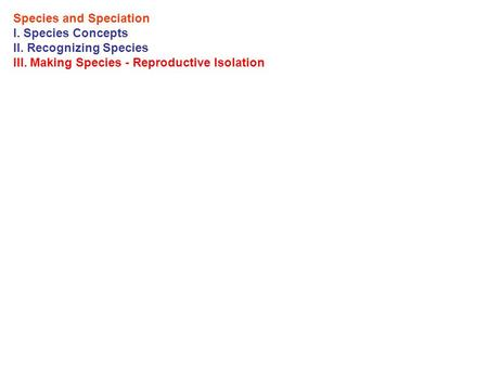 Species and Speciation I. Species Concepts II. Recognizing Species III. Making Species - Reproductive Isolation.
