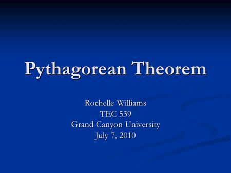 Pythagorean Theorem Rochelle Williams TEC 539 Grand Canyon University July 7, 2010.