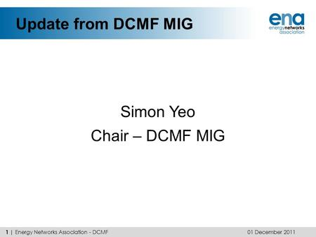 Update from DCMF MIG Simon Yeo Chair – DCMF MIG 01 December 2011 1 | Energy Networks Association - DCMF.