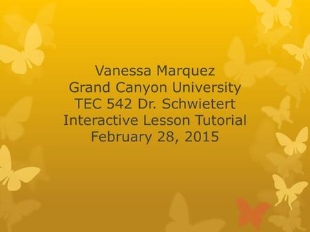 Vanessa Marquez Grand Canyon University TEC 542 Dr. Schwietert Interactive Lesson Tutorial February 28, 2015.